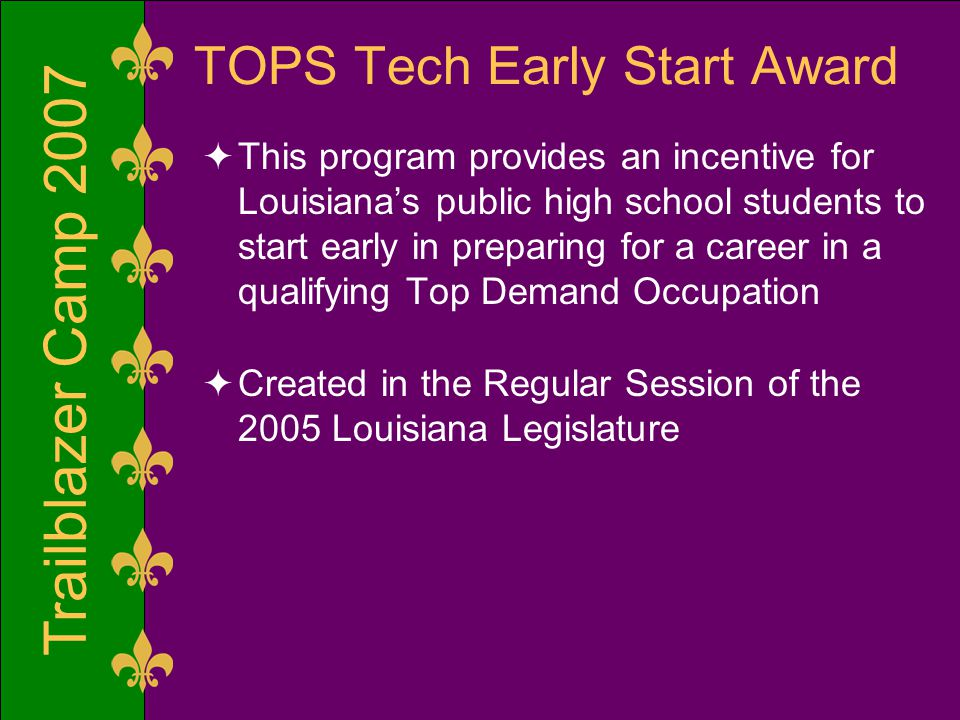 Trailblazer Camp 2007 TOPS Tech Early Start Award  This program provides an incentive for Louisiana's public high school students to start early in preparing for a career in a qualifying Top Demand Occupation  Created in the Regular Session of the 2005 Louisiana Legislature