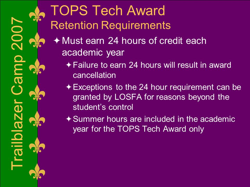 Trailblazer Camp 2007 TOPS Tech Award Retention Requirements  Must earn 24 hours of credit each academic year  Failure to earn 24 hours will result in award cancellation  Exceptions to the 24 hour requirement can be granted by LOSFA for reasons beyond the student's control  Summer hours are included in the academic year for the TOPS Tech Award only