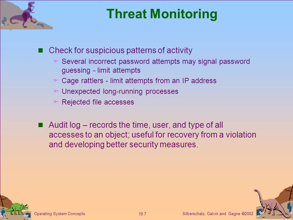 Silberschatz, Galvin and Gagne  Operating System Concepts Threat Monitoring Check for suspicious patterns of activity  Several incorrect password attempts may signal password guessing - limit attempts  Cage rattlers - limit attempts from an IP address  Unexpected long-running processes  Rejected file accesses Audit log – records the time, user, and type of all accesses to an object; useful for recovery from a violation and developing better security measures.