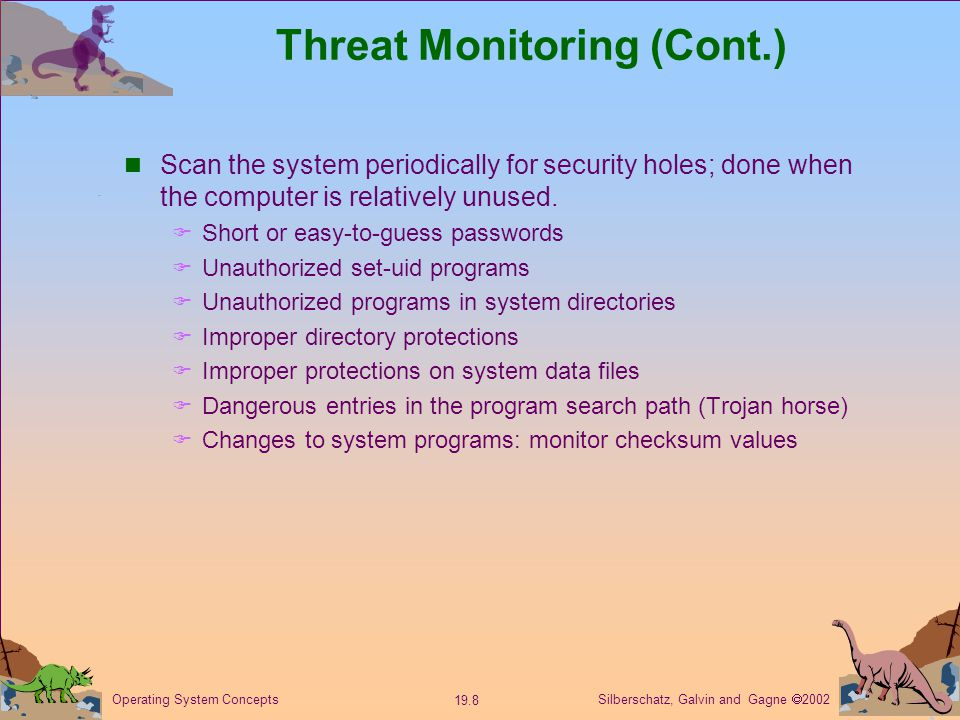 Silberschatz, Galvin and Gagne  Operating System Concepts Threat Monitoring (Cont.) Scan the system periodically for security holes; done when the computer is relatively unused.