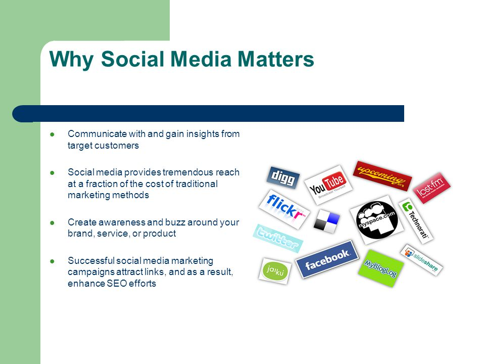Why Social Media Matters Communicate with and gain insights from target customers Social media provides tremendous reach at a fraction of the cost of traditional marketing methods Create awareness and buzz around your brand, service, or product Successful social media marketing campaigns attract links, and as a result, enhance SEO efforts