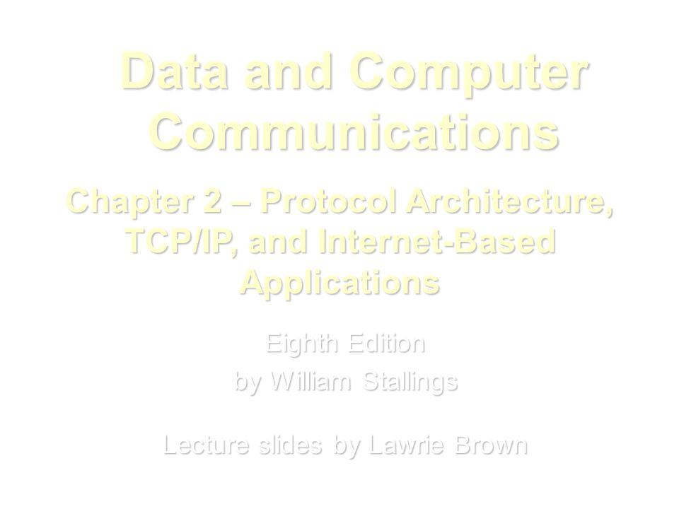 Data and Computer Communications Eighth Edition by William Stallings Lecture slides by Lawrie Brown Chapter 2 – Protocol Architecture, TCP/IP, and Internet-Based Applications
