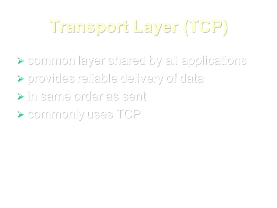 Transport Layer (TCP)  common layer shared by all applications  provides reliable delivery of data  in same order as sent  commonly uses TCP