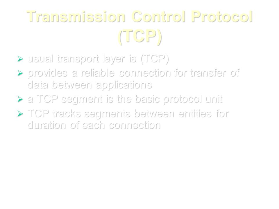 Transmission Control Protocol ( TCP)  usual transport layer is (TCP)  provides a reliable connection for transfer of data between applications  a TCP segment is the basic protocol unit  TCP tracks segments between entities for duration of each connection
