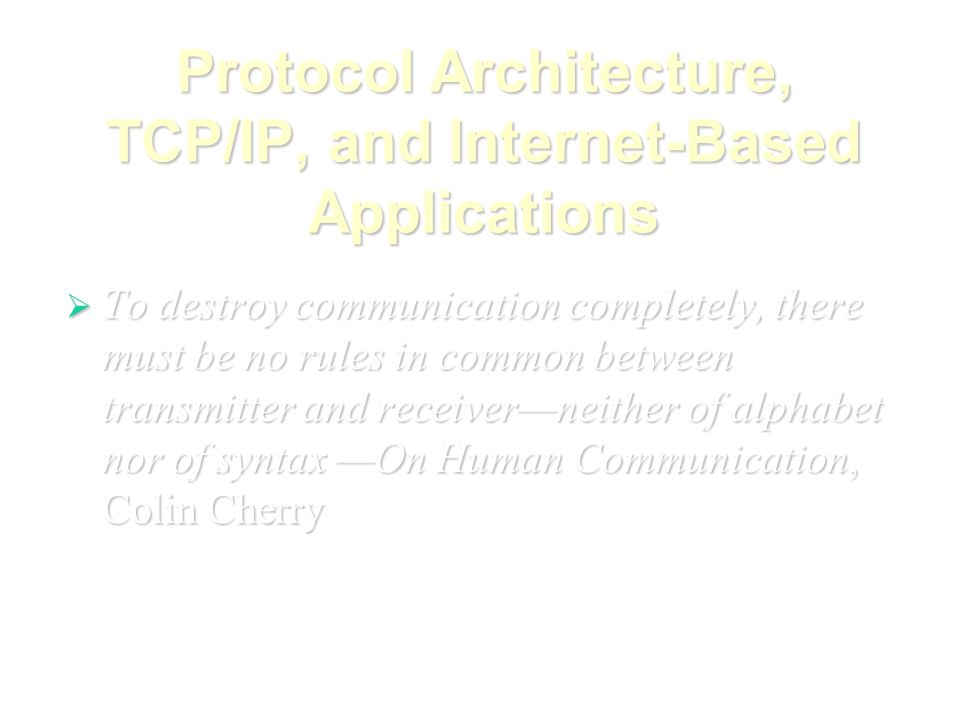 Protocol Architecture, TCP/IP, and Internet-Based Applications  To destroy communication completely, there must be no rules in common between transmitter and receiver—neither of alphabet nor of syntax —On Human Communication, Colin Cherry