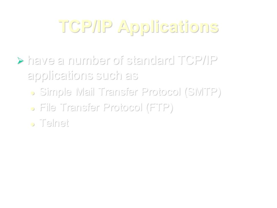 TCP/IP Applications  have a number of standard TCP/IP applications such as Simple Mail Transfer Protocol (SMTP) Simple Mail Transfer Protocol (SMTP) File Transfer Protocol (FTP) File Transfer Protocol (FTP) Telnet Telnet
