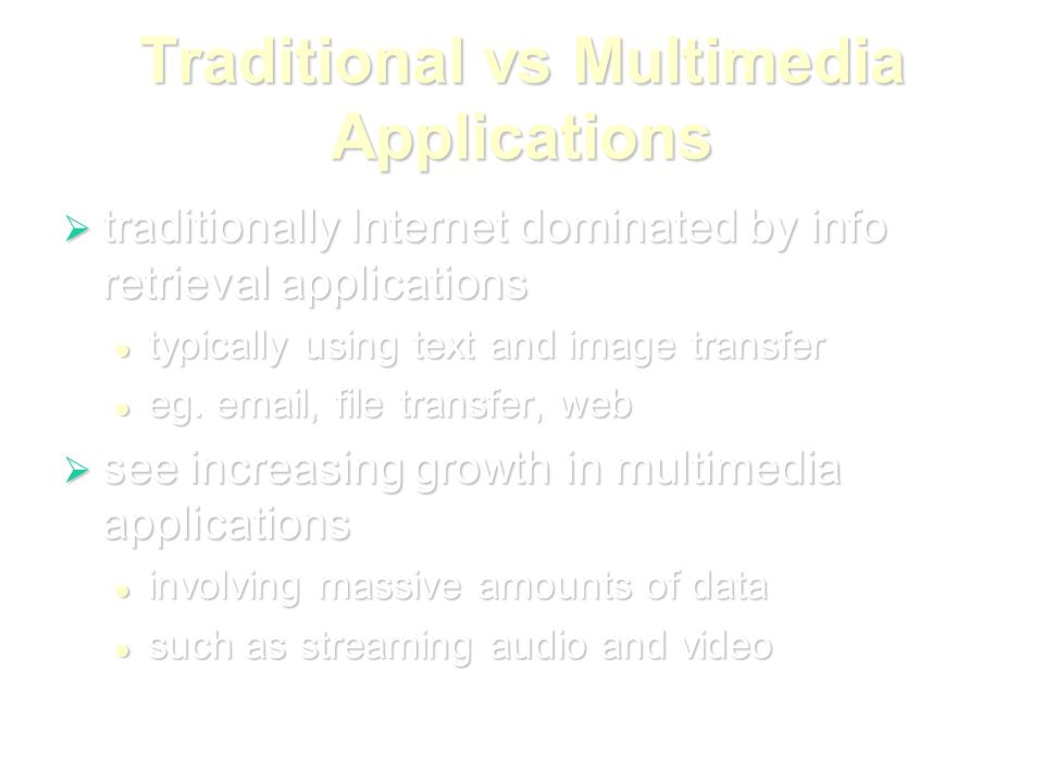 Traditional vs Multimedia Applications  traditionally Internet dominated by info retrieval applications typically using text and image transfer typically using text and image transfer eg.