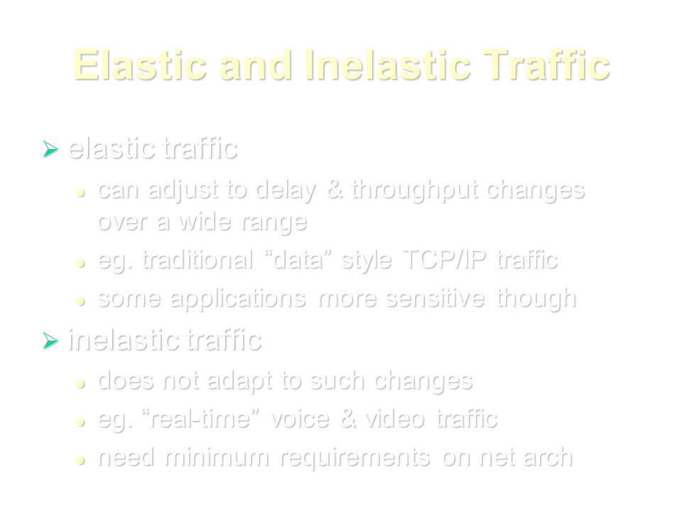 Elastic and Inelastic Traffic  elastic traffic can adjust to delay & throughput changes over a wide range can adjust to delay & throughput changes over a wide range eg.