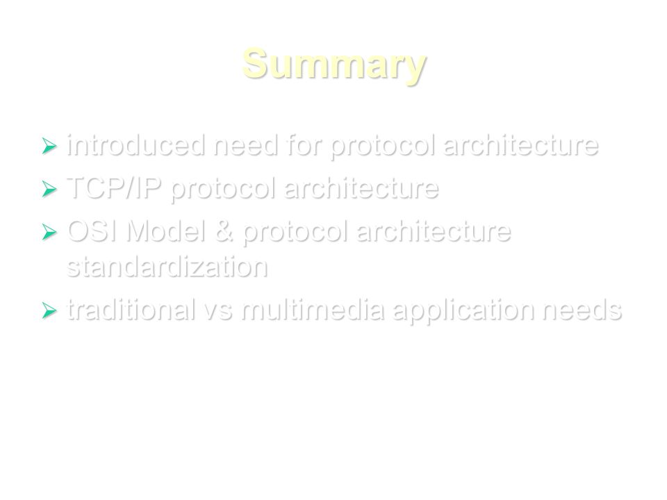 Summary  introduced need for protocol architecture  TCP/IP protocol architecture  OSI Model & protocol architecture standardization  traditional vs multimedia application needs