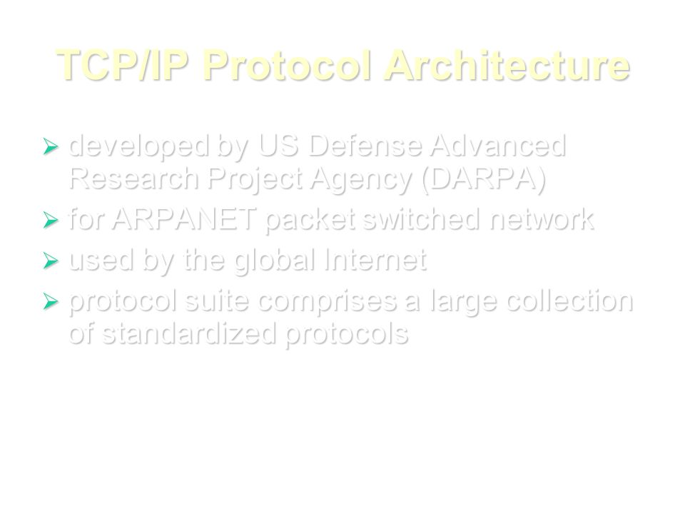 TCP/IP Protocol Architecture  developed by US Defense Advanced Research Project Agency (DARPA)  for ARPANET packet switched network  used by the global Internet  protocol suite comprises a large collection of standardized protocols