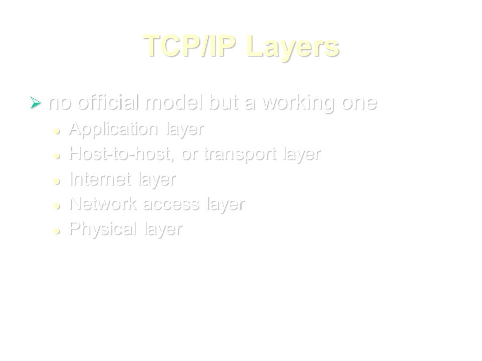 TCP/IP Layers  no official model but a working one Application layer Application layer Host-to-host, or transport layer Host-to-host, or transport layer Internet layer Internet layer Network access layer Network access layer Physical layer Physical layer