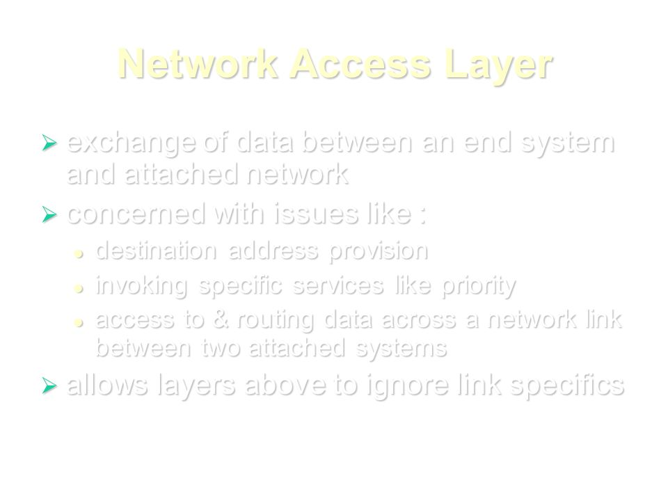 Network Access Layer  exchange of data between an end system and attached network  concerned with issues like : destination address provision destination address provision invoking specific services like priority invoking specific services like priority access to & routing data across a network link between two attached systems access to & routing data across a network link between two attached systems  allows layers above to ignore link specifics