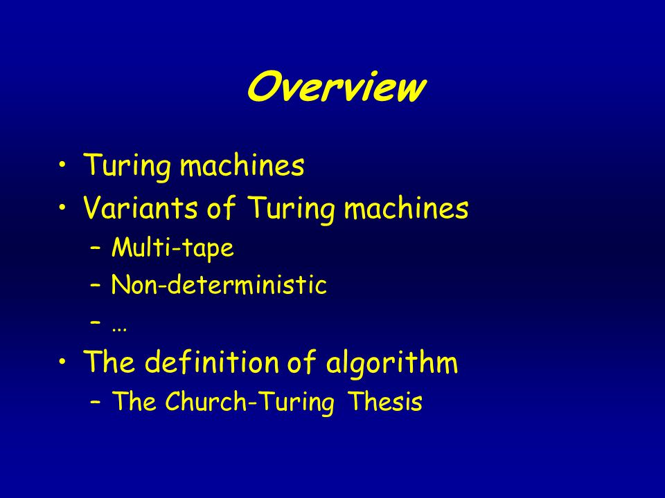 Overview Turing machines Variants of Turing machines –Multi-tape –Non-deterministic –… The definition of algorithm –The Church-Turing Thesis
