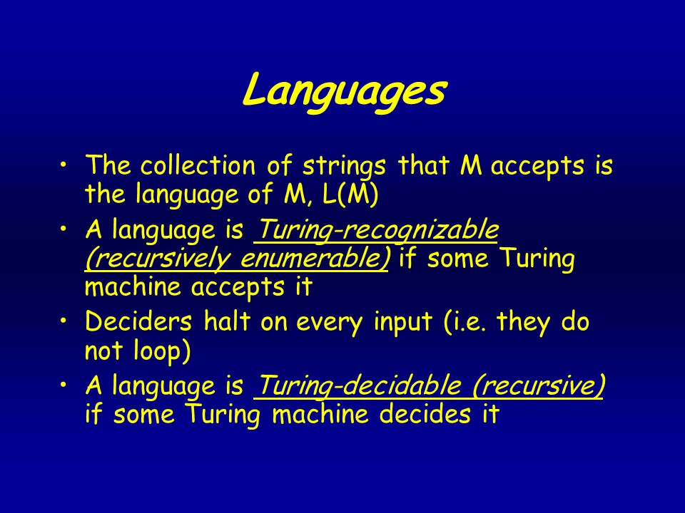 Languages The collection of strings that M accepts is the language of M, L(M) A language is Turing-recognizable (recursively enumerable) if some Turing machine accepts it Deciders halt on every input (i.e.