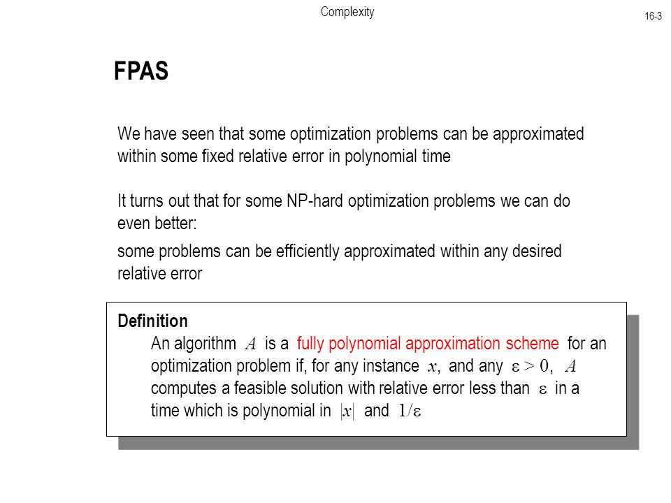 Complexity 16-3 FPAS We have seen that some optimization problems can be approximated within some fixed relative error in polynomial time It turns out that for some NP-hard optimization problems we can do even better: some problems can be efficiently approximated within any desired relative error Definition An algorithm A is a fully polynomial approximation scheme for an optimization problem if, for any instance x, and any  > 0, A computes a feasible solution with relative error less than  in a time which is polynomial in |x| and 1/ 