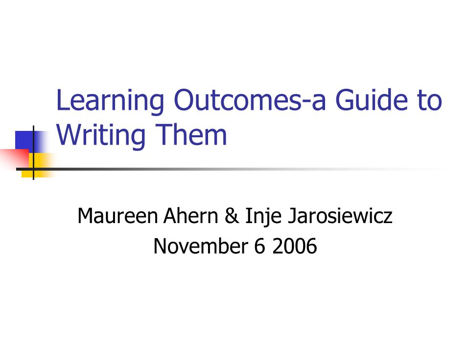 Learning Outcomes-a Guide to Writing Them Maureen Ahern & Inje Jarosiewicz November