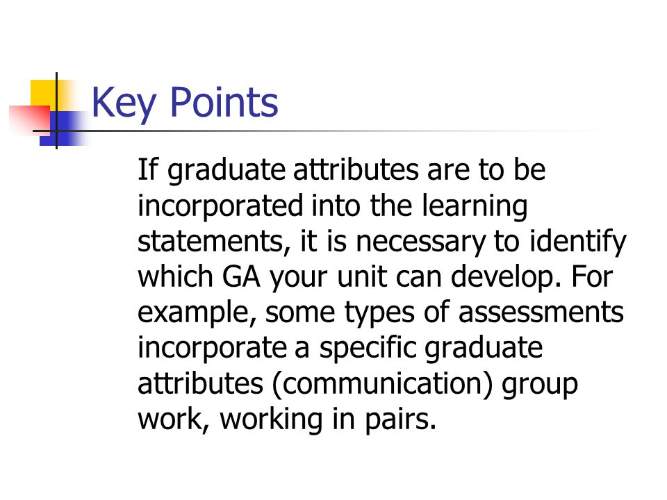 Key Points If graduate attributes are to be incorporated into the learning statements, it is necessary to identify which GA your unit can develop.