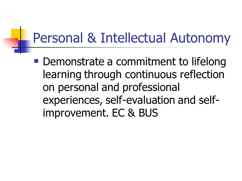 Personal & Intellectual Autonomy Demonstrate a commitment to lifelong learning through continuous reflection on personal and professional experiences, self-evaluation and self- improvement.
