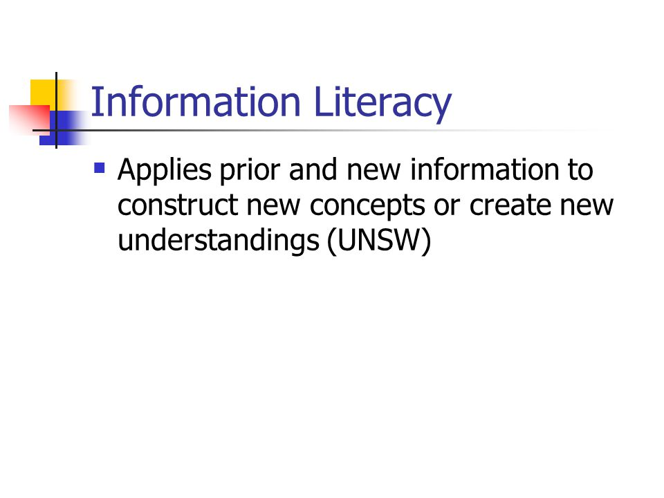 Information Literacy Applies prior and new information to construct new concepts or create new understandings (UNSW)