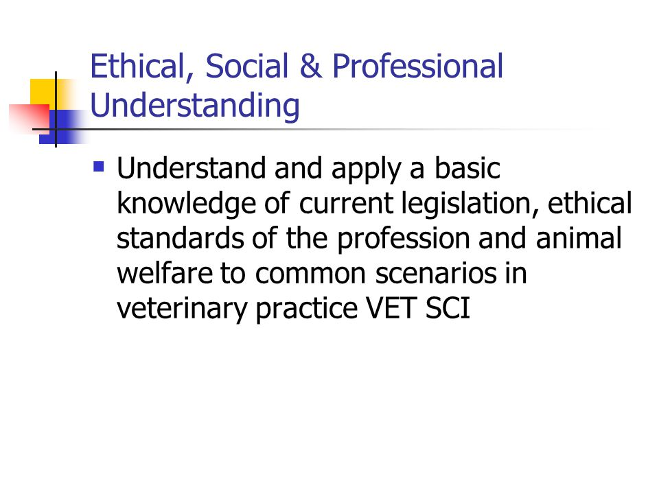 Ethical, Social & Professional Understanding Understand and apply a basic knowledge of current legislation, ethical standards of the profession and animal welfare to common scenarios in veterinary practice VET SCI