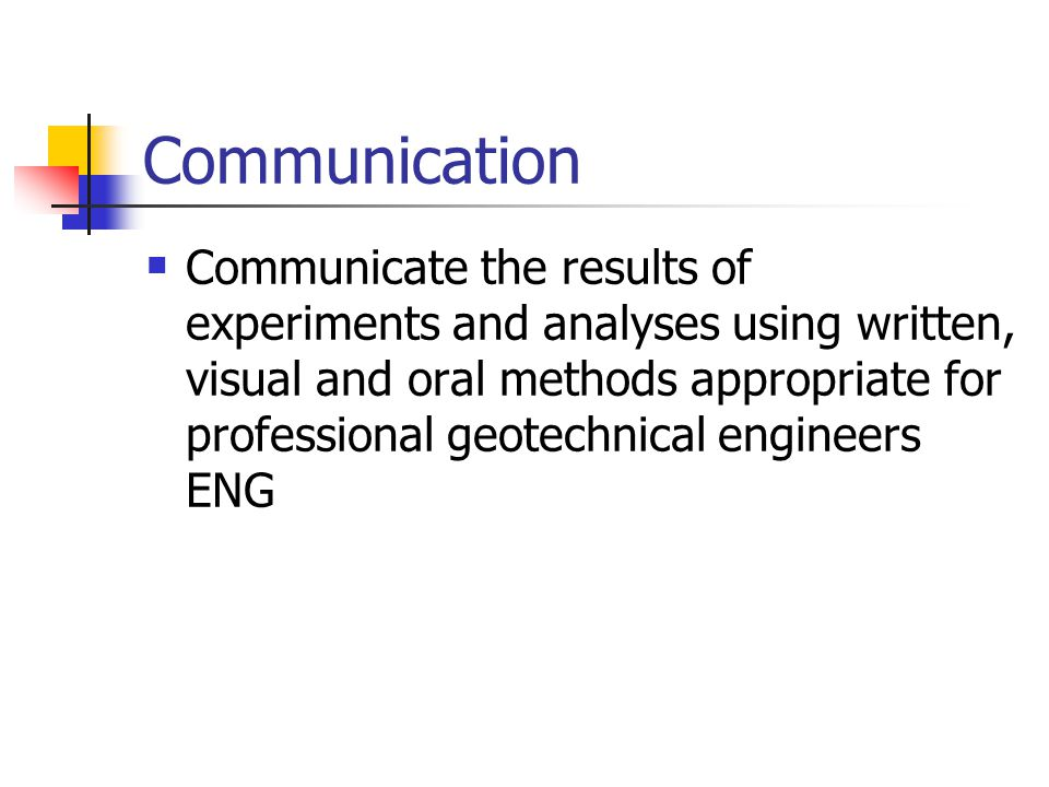 Communication Communicate the results of experiments and analyses using written, visual and oral methods appropriate for professional geotechnical engineers ENG