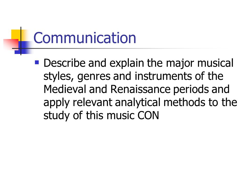 Communication Describe and explain the major musical styles, genres and instruments of the Medieval and Renaissance periods and apply relevant analytical methods to the study of this music CON