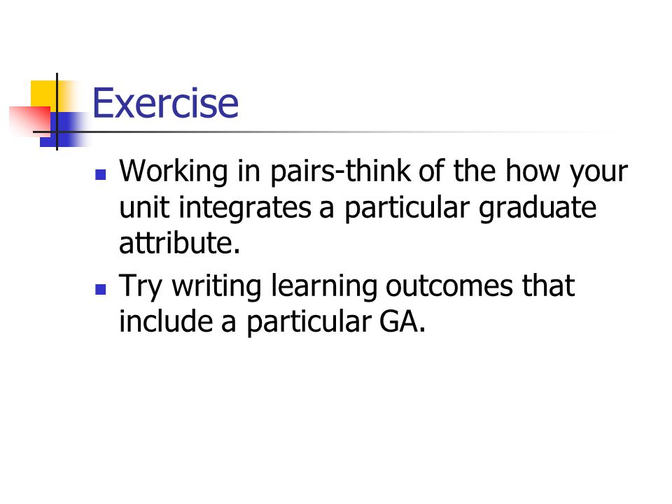 Exercise Working in pairs-think of the how your unit integrates a particular graduate attribute.