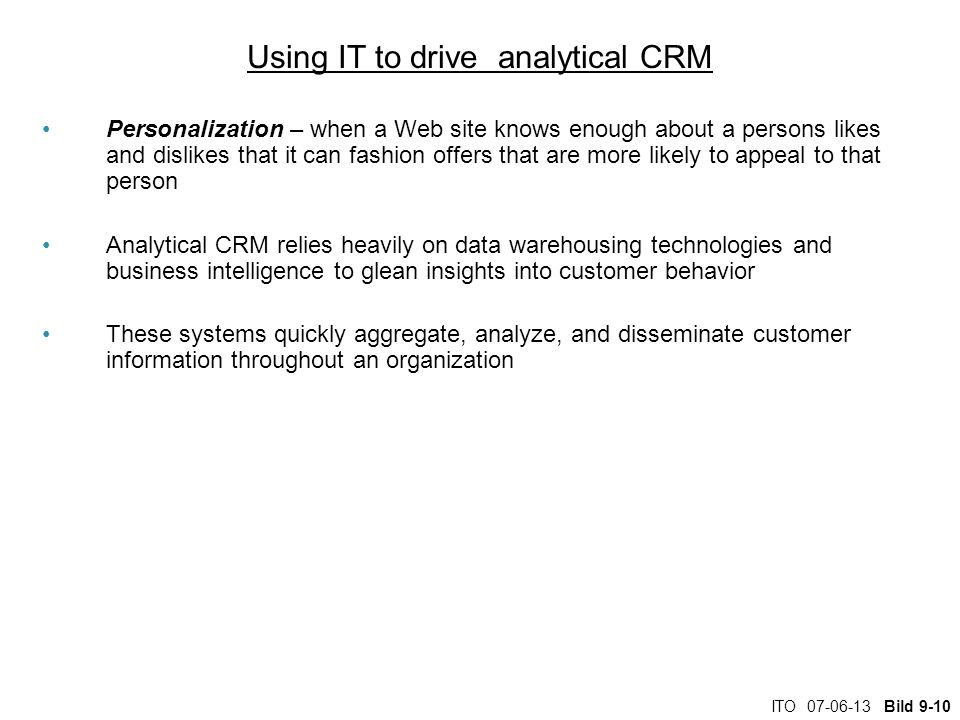 ITO Bild 9-10 Using IT to drive analytical CRM Personalization – when a Web site knows enough about a persons likes and dislikes that it can fashion offers that are more likely to appeal to that person Analytical CRM relies heavily on data warehousing technologies and business intelligence to glean insights into customer behavior These systems quickly aggregate, analyze, and disseminate customer information throughout an organization