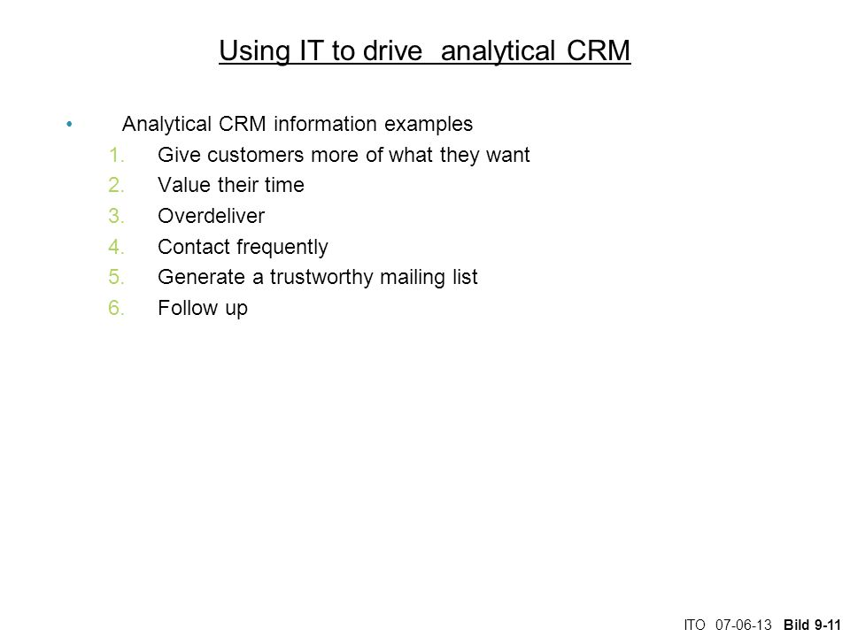 ITO Bild 9-11 Using IT to drive analytical CRM Analytical CRM information examples 1.Give customers more of what they want 2.Value their time 3.Overdeliver 4.Contact frequently 5.Generate a trustworthy mailing list 6.Follow up
