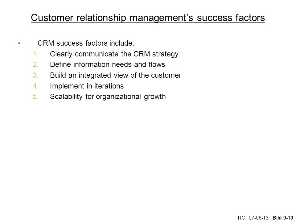 ITO Bild 9-13 Customer relationship management's success factors CRM success factors include: 1.Clearly communicate the CRM strategy 2.Define information needs and flows 3.Build an integrated view of the customer 4.Implement in iterations 5.Scalability for organizational growth
