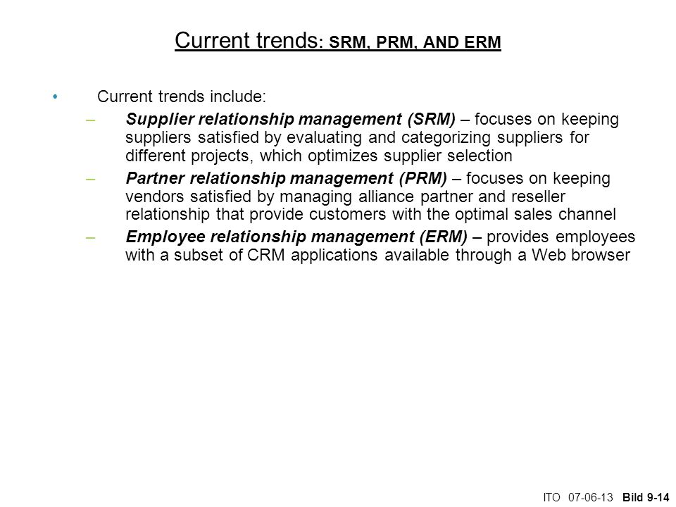 ITO Bild 9-14 Current trends : SRM, PRM, AND ERM Current trends include: –Supplier relationship management (SRM) – focuses on keeping suppliers satisfied by evaluating and categorizing suppliers for different projects, which optimizes supplier selection –Partner relationship management (PRM) – focuses on keeping vendors satisfied by managing alliance partner and reseller relationship that provide customers with the optimal sales channel –Employee relationship management (ERM) – provides employees with a subset of CRM applications available through a Web browser