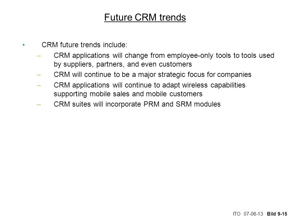 ITO Bild 9-15 Future CRM trends CRM future trends include: –CRM applications will change from employee-only tools to tools used by suppliers, partners, and even customers –CRM will continue to be a major strategic focus for companies –CRM applications will continue to adapt wireless capabilities supporting mobile sales and mobile customers –CRM suites will incorporate PRM and SRM modules