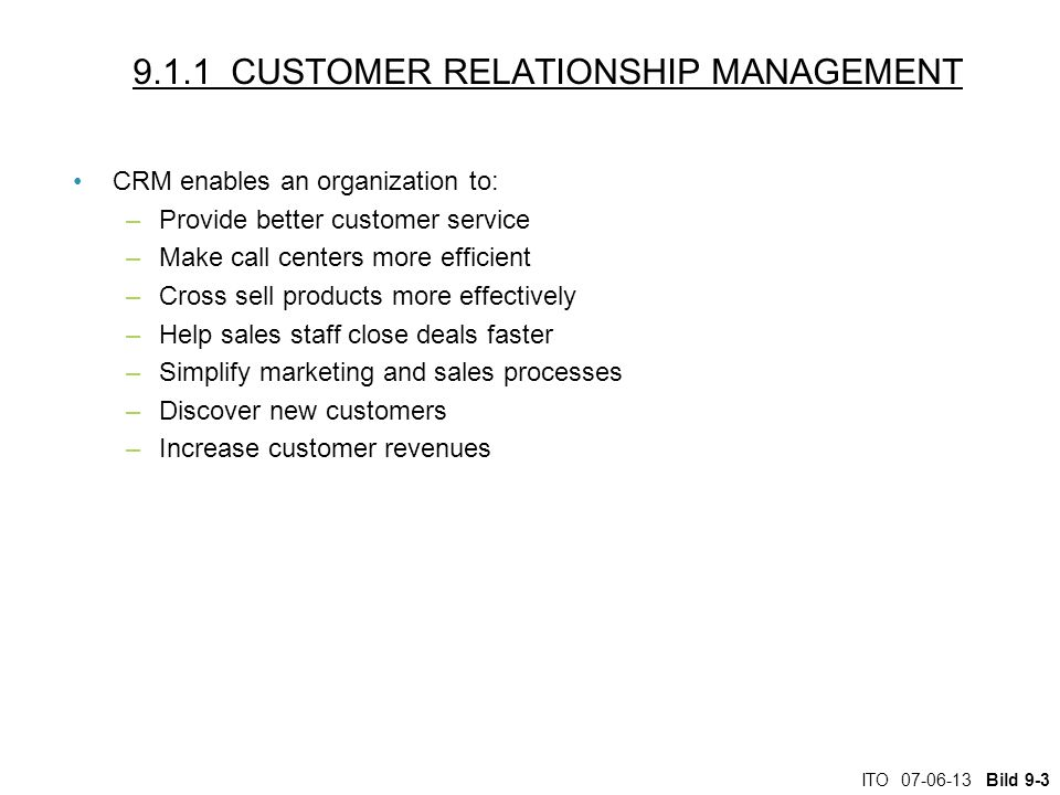 ITO Bild CUSTOMER RELATIONSHIP MANAGEMENT CRM enables an organization to: –Provide better customer service –Make call centers more efficient –Cross sell products more effectively –Help sales staff close deals faster –Simplify marketing and sales processes –Discover new customers –Increase customer revenues