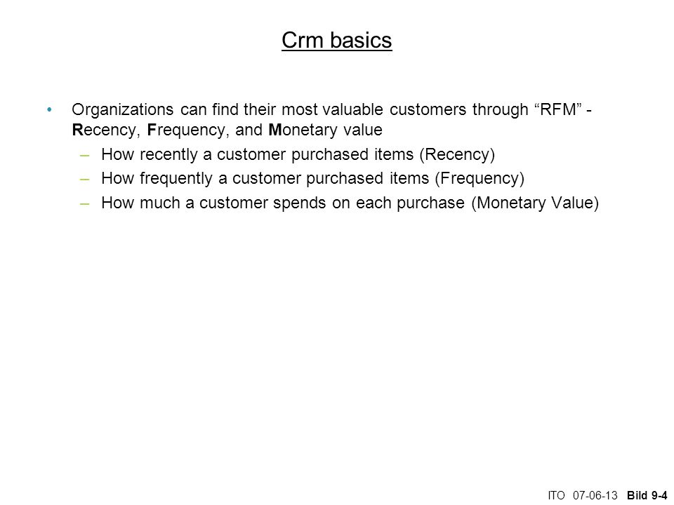 ITO Bild 9-4 Crm basics Organizations can find their most valuable customers through RFM - Recency, Frequency, and Monetary value –How recently a customer purchased items (Recency) –How frequently a customer purchased items (Frequency) –How much a customer spends on each purchase (Monetary Value)