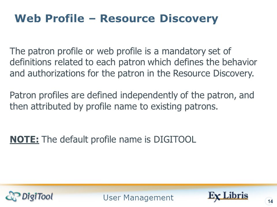 User Management 14 Web Profile – Resource Discovery The patron profile or web profile is a mandatory set of definitions related to each patron which defines the behavior and authorizations for the patron in the Resource Discovery.