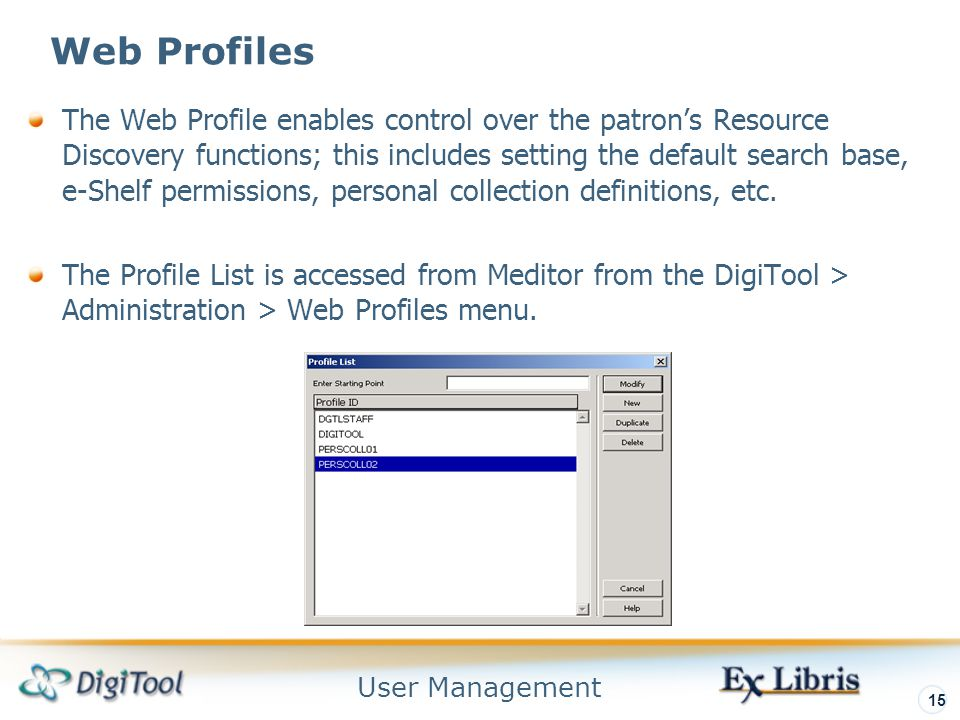 User Management 15 Web Profiles The Web Profile enables control over the patron's Resource Discovery functions; this includes setting the default search base, e-Shelf permissions, personal collection definitions, etc.