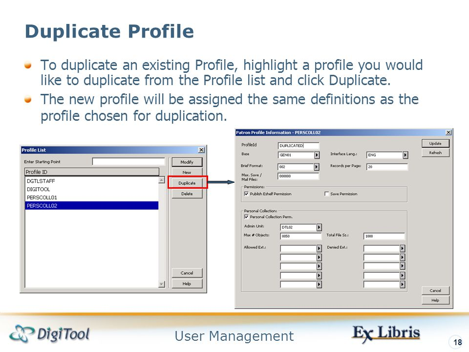 User Management 18 Duplicate Profile To duplicate an existing Profile, highlight a profile you would like to duplicate from the Profile list and click Duplicate.
