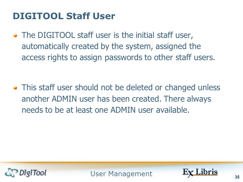 User Management 35 DIGITOOL Staff User The DIGITOOL staff user is the initial staff user, automatically created by the system, assigned the access rights to assign passwords to other staff users.
