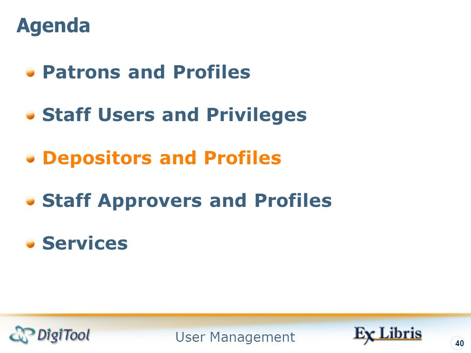 User Management 40 Patrons and Profiles Staff Users and Privileges Depositors and Profiles Staff Approvers and Profiles Services Agenda