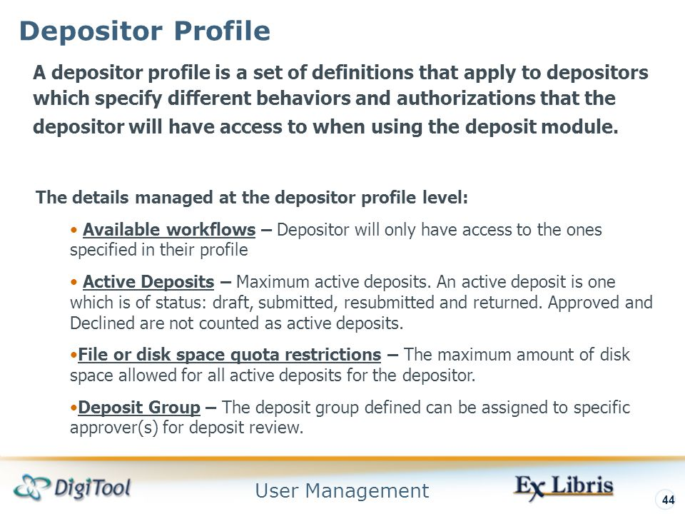 User Management 44 Depositor Profile A depositor profile is a set of definitions that apply to depositors which specify different behaviors and authorizations that the depositor will have access to when using the deposit module.