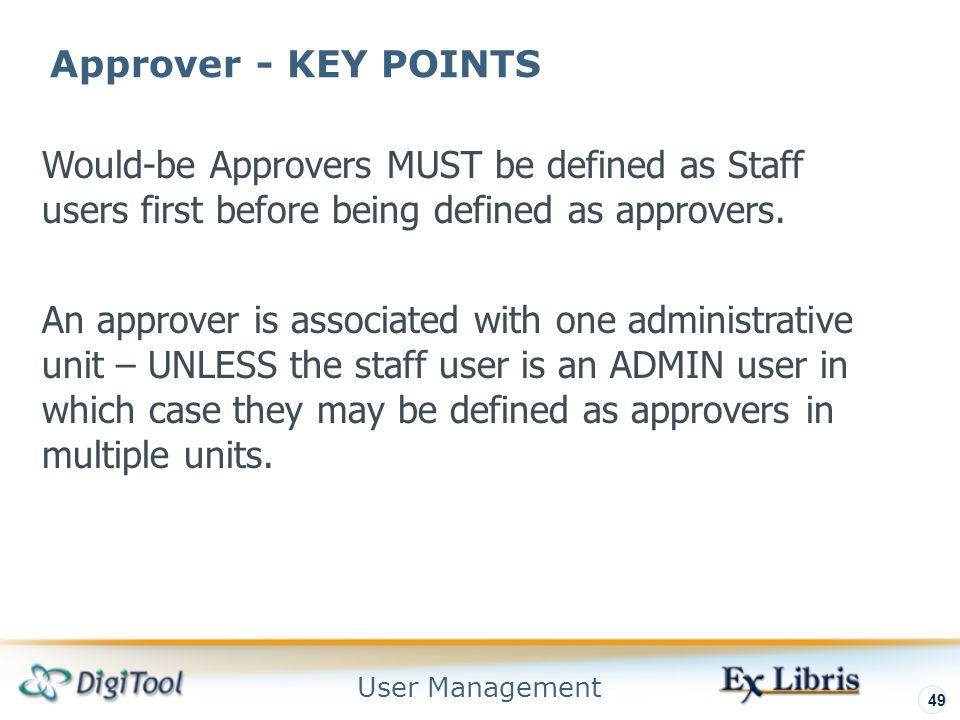 User Management 49 Approver - KEY POINTS Would-be Approvers MUST be defined as Staff users first before being defined as approvers.