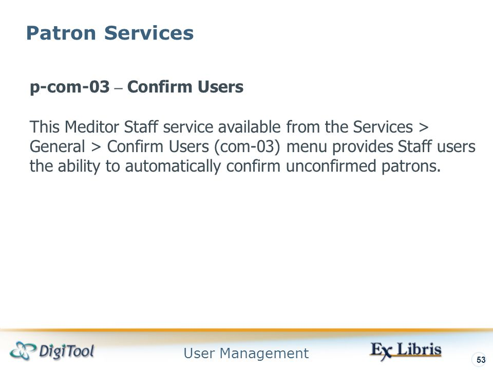 User Management 53 Patron Services p-com-03 – Confirm Users This Meditor Staff service available from the Services > General > Confirm Users (com-03) menu provides Staff users the ability to automatically confirm unconfirmed patrons.
