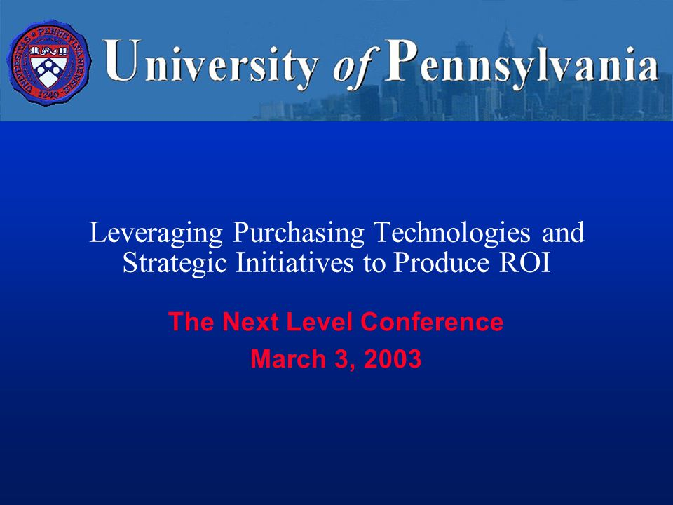 Leveraging Purchasing Technologies and Strategic Initiatives to Produce ROI The Next Level Conference March 3, 2003