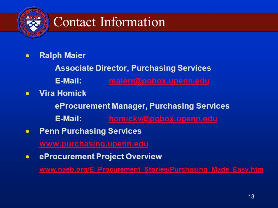 13 Contact Information  Ralph Maier Associate Director, Purchasing Services  Vira Homick eProcurement Manager, Purchasing Services  Penn Purchasing Services    eProcurement Project Overview