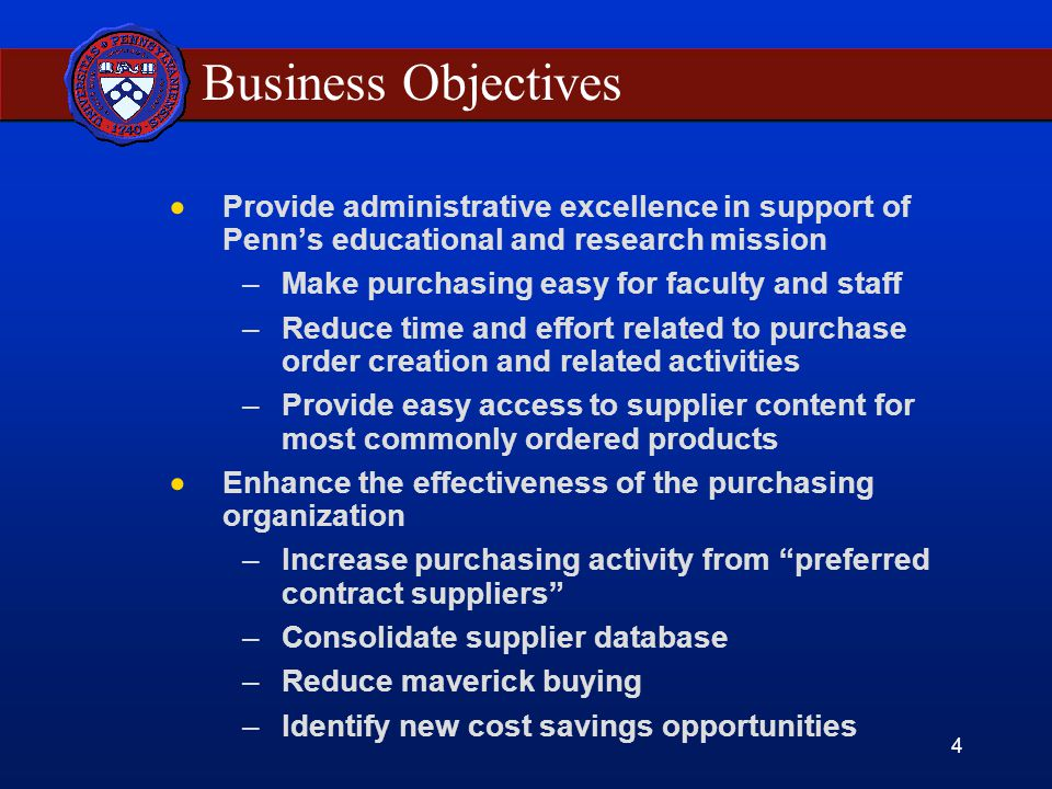 4 Business Objectives  Provide administrative excellence in support of Penn's educational and research mission –Make purchasing easy for faculty and staff –Reduce time and effort related to purchase order creation and related activities –Provide easy access to supplier content for most commonly ordered products  Enhance the effectiveness of the purchasing organization –Increase purchasing activity from preferred contract suppliers –Consolidate supplier database –Reduce maverick buying –Identify new cost savings opportunities