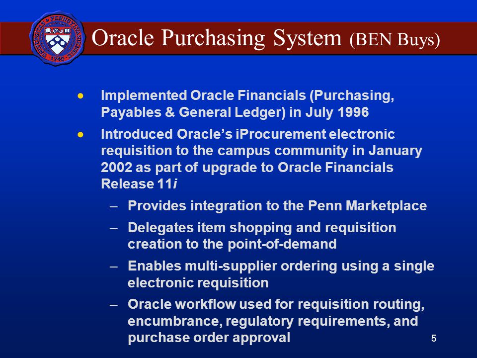 5 Oracle Purchasing System (BEN Buys)  Implemented Oracle Financials (Purchasing, Payables & General Ledger) in July 1996  Introduced Oracle's iProcurement electronic requisition to the campus community in January 2002 as part of upgrade to Oracle Financials Release 11i –Provides integration to the Penn Marketplace –Delegates item shopping and requisition creation to the point-of-demand –Enables multi-supplier ordering using a single electronic requisition –Oracle workflow used for requisition routing, encumbrance, regulatory requirements, and purchase order approval