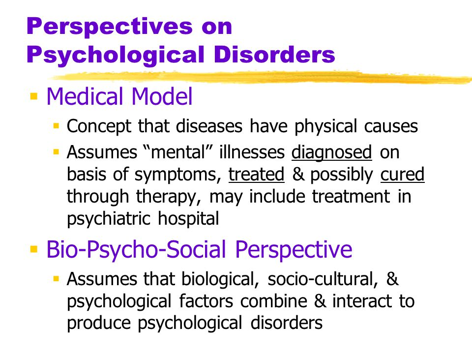 Perspectives on Psychological Disorders  Medical Model  Concept that diseases have physical causes  Assumes mental illnesses diagnosed on basis of symptoms, treated & possibly cured through therapy, may include treatment in psychiatric hospital  Bio-Psycho-Social Perspective  Assumes that biological, socio-cultural, & psychological factors combine & interact to produce psychological disorders