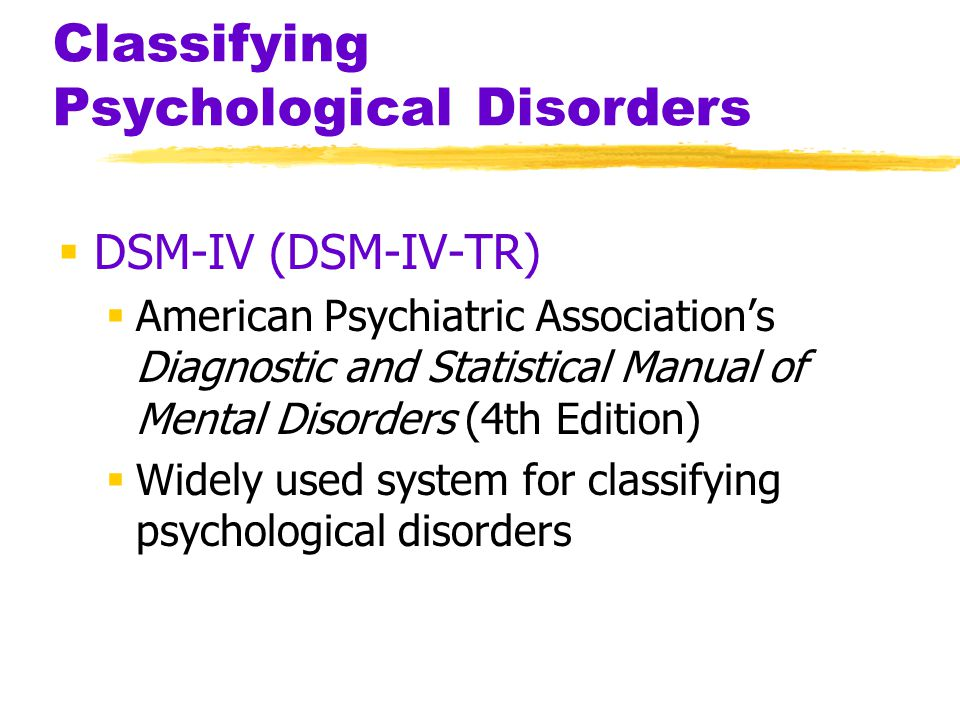 Classifying Psychological Disorders  DSM-IV (DSM-IV-TR)  American Psychiatric Association's Diagnostic and Statistical Manual of Mental Disorders (4th Edition)  Widely used system for classifying psychological disorders