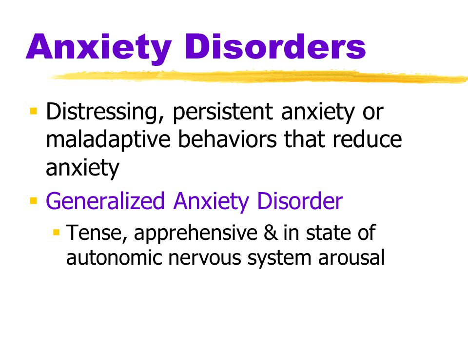 Anxiety Disorders  Distressing, persistent anxiety or maladaptive behaviors that reduce anxiety  Generalized Anxiety Disorder  Tense, apprehensive & in state of autonomic nervous system arousal