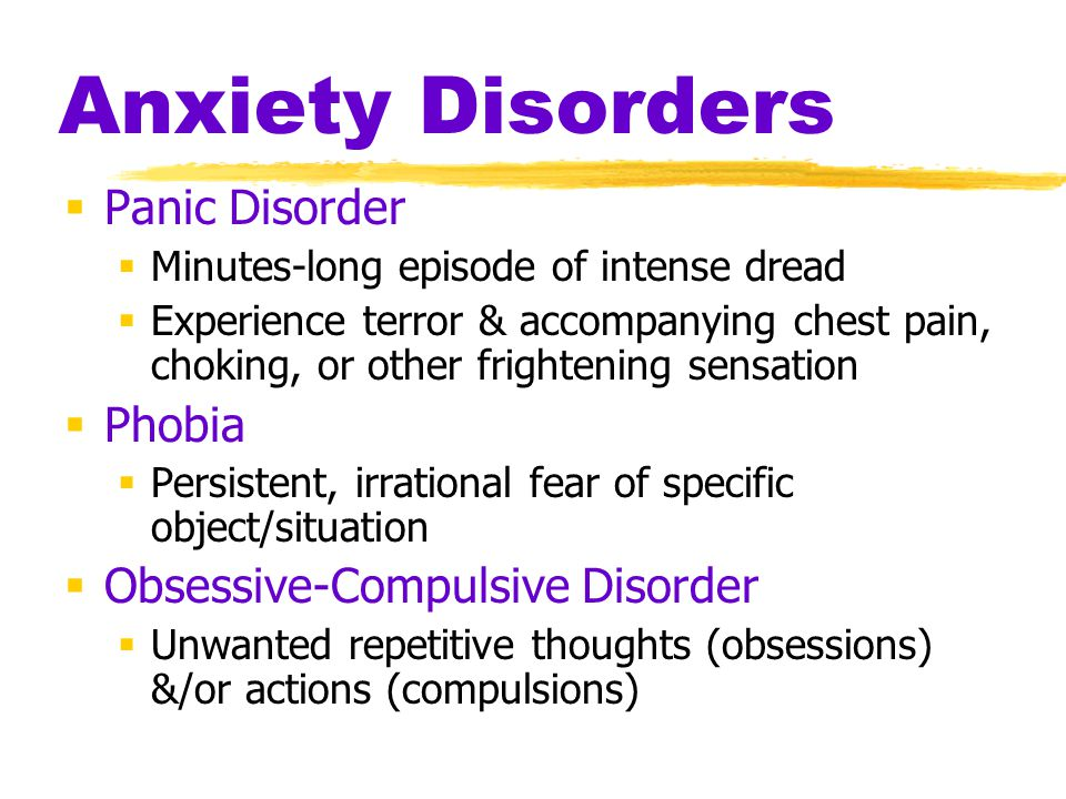 Anxiety Disorders  Panic Disorder  Minutes-long episode of intense dread  Experience terror & accompanying chest pain, choking, or other frightening sensation  Phobia  Persistent, irrational fear of specific object/situation  Obsessive-Compulsive Disorder  Unwanted repetitive thoughts (obsessions) &/or actions (compulsions)